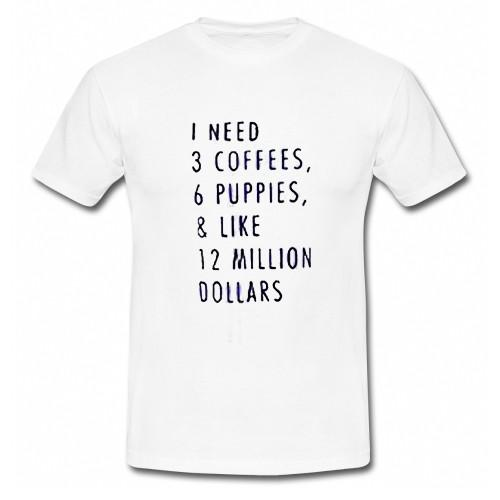 1 Need 3 Coffees 6 Puppies & Like 12 Million Dollars T-Shirt
