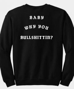 Baby Why You Bullshittin Sweatshirt back
