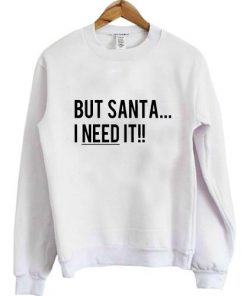 But Santa I Need It Christmas Sweatshirt