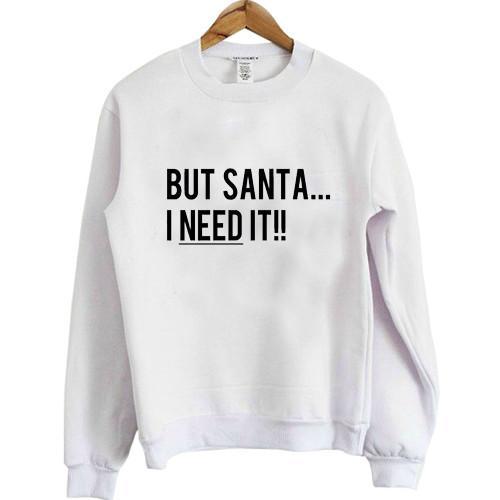 But Santa I Need It Christmas Sweatshirt