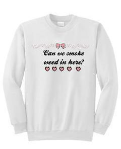 Can we smoke weed in here sweatshirt