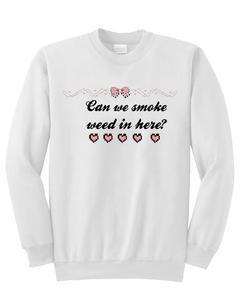 Can we smoke weed in here sweatshirt