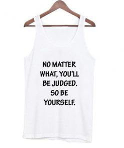 No Matter What You'LL Be Judged So Be Yourself Tank Top