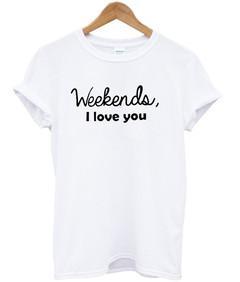 Weekends i love you T-shirt