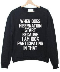 When Does Hibernation Start Because I Am 100% Sweatshirt