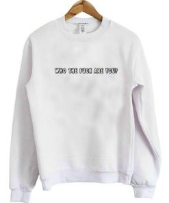 Who The Fuck Are You sweatshirt