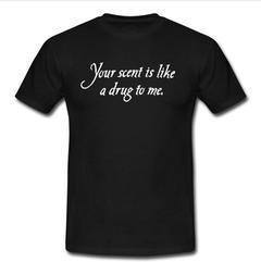 Your Scent Is Like A Drug To Me  T-shirt