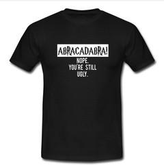 abracadabra nope you're still ugly T-shirt