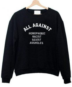 all against homophobic racist sexist sweatshirt