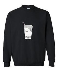 all you coffee sweatshirt