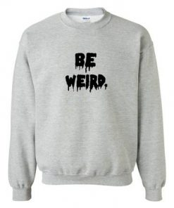 be weird sweatshirt