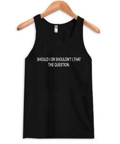 should i or shouldnt i tank top