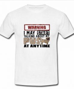 warning i may start talking about my pug T-shirt