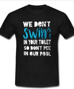 we don't swim in your toilet T shirt