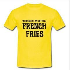whatever i am getting french fries T-shirt