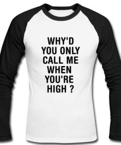 why'd you only call me when you're high Raglan Longsleeve