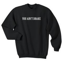 you ain't drake sweatshirt