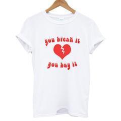 you break it you buy it T-shirt