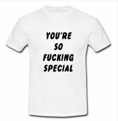 you're so fucking special T-shirt