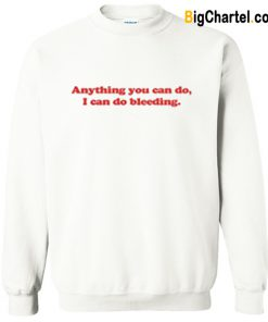 Anything You Can Do I Can Do Bleeding Sweatshirt-Si