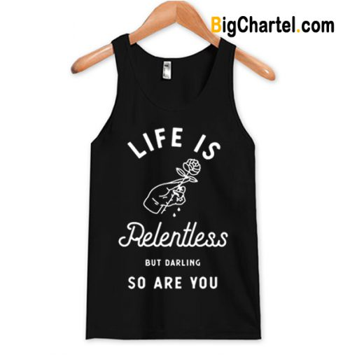 Life is Relentless But Darling So Are You Tanktop-Si