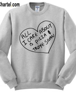 All I Care About Is Pizza & Troye Sivan Sweatshirt