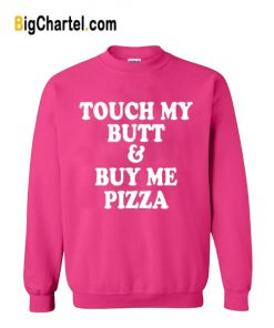 Touch My Butt Buy Me Pizza Sweatshirt
