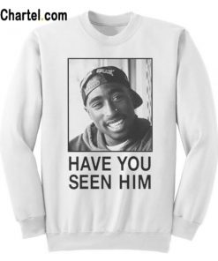 Tupac Have You Seen Him Sweatshirt