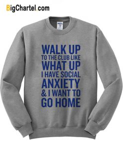Walk Up What Up Anxiety Go Home Sweatshirt