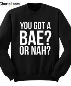You Got A Bae Or Nah Sweatshirt