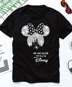 We are never too old for disney T-shirt