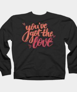 You've got the love Sweatshirt
