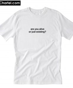 Are You Alive Or Just Existing- T-Shirt PU27