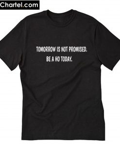 Tomorrow is not promised be a Ho today T-Shirt PU27