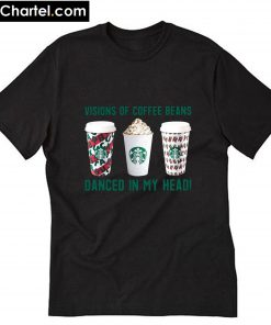 Visions of coffee beans Starbucks danced in my head T-Shirt PU27