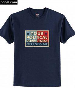 Your Political Correctness Offends Me T-Shirt PU27