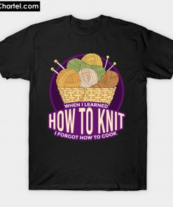 when I learned how to knit i forgot how to cook T-Shirt PU27