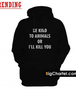 Be Kind To Animals Or I'll Kill You Hoodie PU27