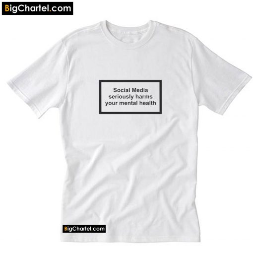 Social Media Seriously Harms Your Mental Health T-Shirt PU27
