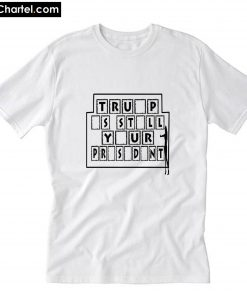 Trump Is Still Your President T-Shirt PU27