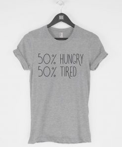 50% Hungry 50 Percent Tired T-Shirt PU27