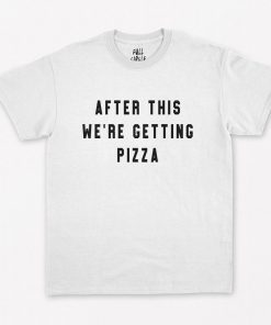 After This We're Getting Pizza T-Shirt PU27