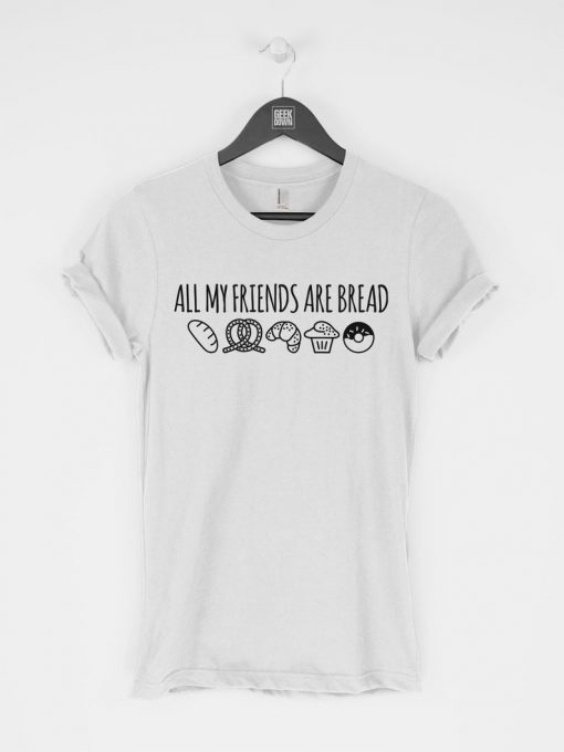 All My Friends Are Bread T-Shirt PU27