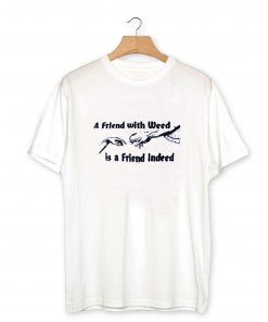 A FRIEND WITH WEED is a Friend Indeed T-Shirt PU27