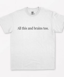 All This And Brains Too T-Shirt PU27