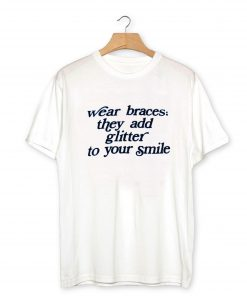WEAR BRACES they add glitter to your smile T-Shirt PU27