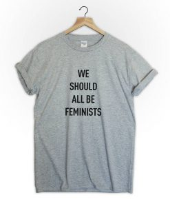 We should all be Feminist feminist T-Shirt PU27