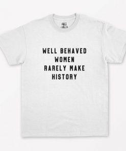 Well Behaved Women Rarely Make History T-Shirt PU27