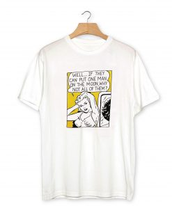 Well if they can put one man on the moon T-Shirt PU27
