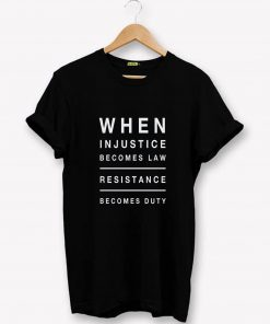 When Injustice Becomes Law Resistance becomes T-Shirt PU27
